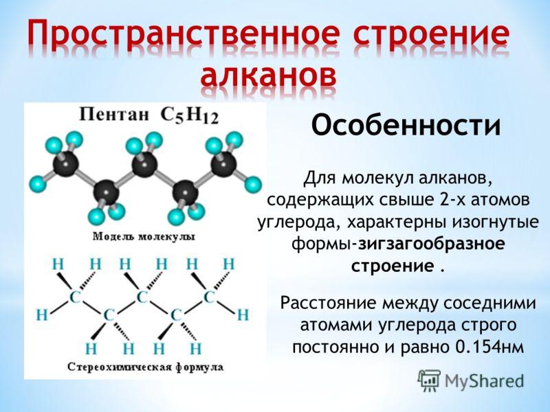 Для молекул алканов, содержащих свыше 2-х атомов углерода, характерны изогнутые формы-зигзагообразное строение. Особенности Расстояние между соседними атомами углерода строго постоянно и равно 0.154нм