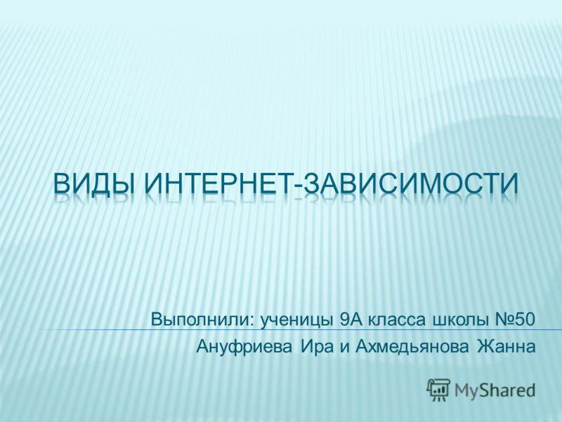 Выполнили: ученицы 9А класса школы 50 Ануфриева Ира и Ахмедьянова Жанна