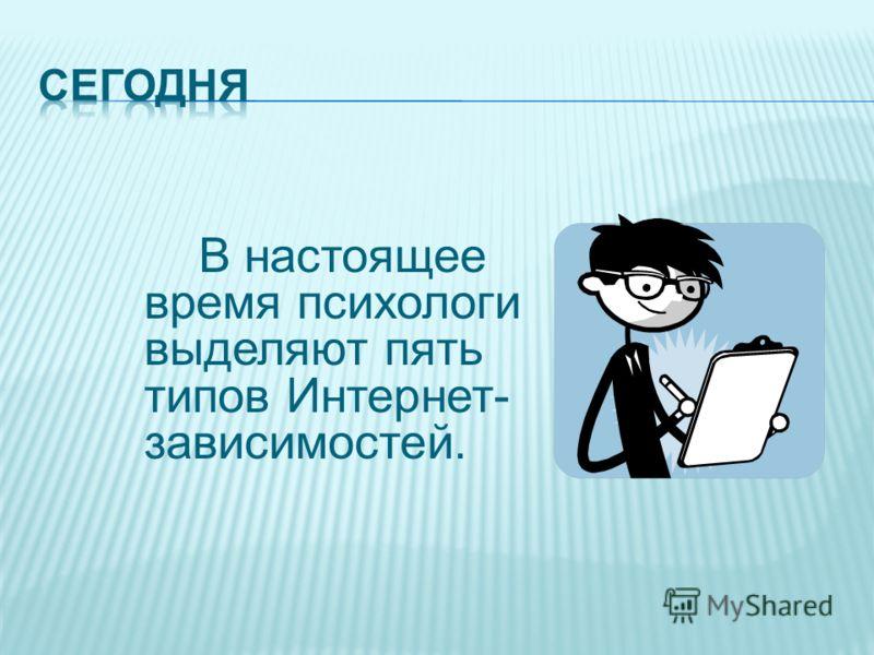 В настоящее время психологи выделяют пять типов Интернет- зависимостей.