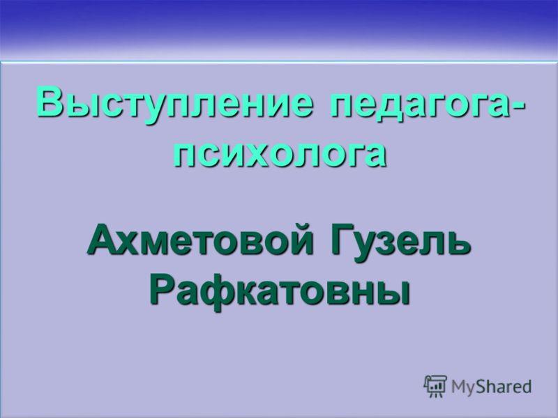 Выступление педагога- психолога Ахметовой Гузель Рафкатовны
