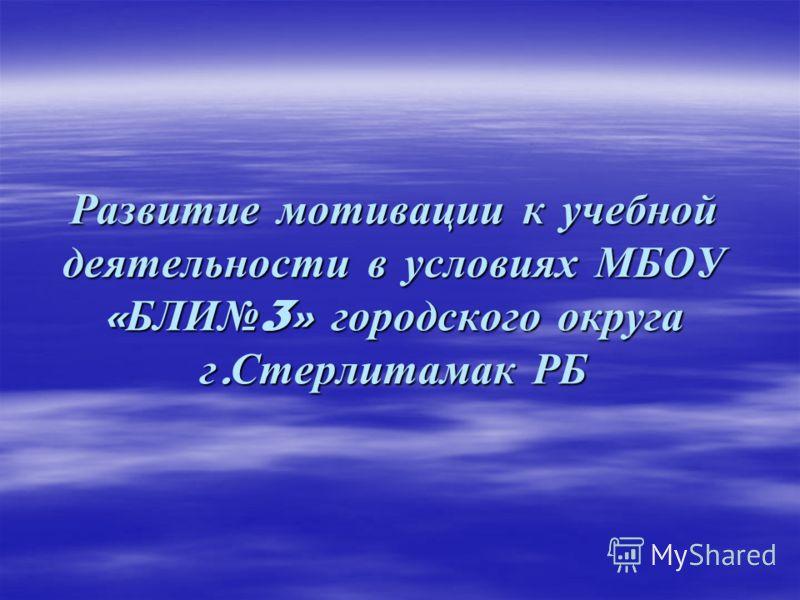 Развитие мотивации к учебной деятельности в условиях МБОУ « БЛИ 3» городского округа г. Стерлитамак РБ