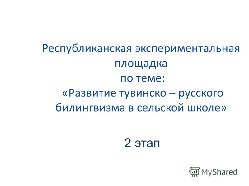 Республиканская экспериментальная площадка по теме: «Развитие тувинско – русского билингвизма в сельской школе» 2 этап