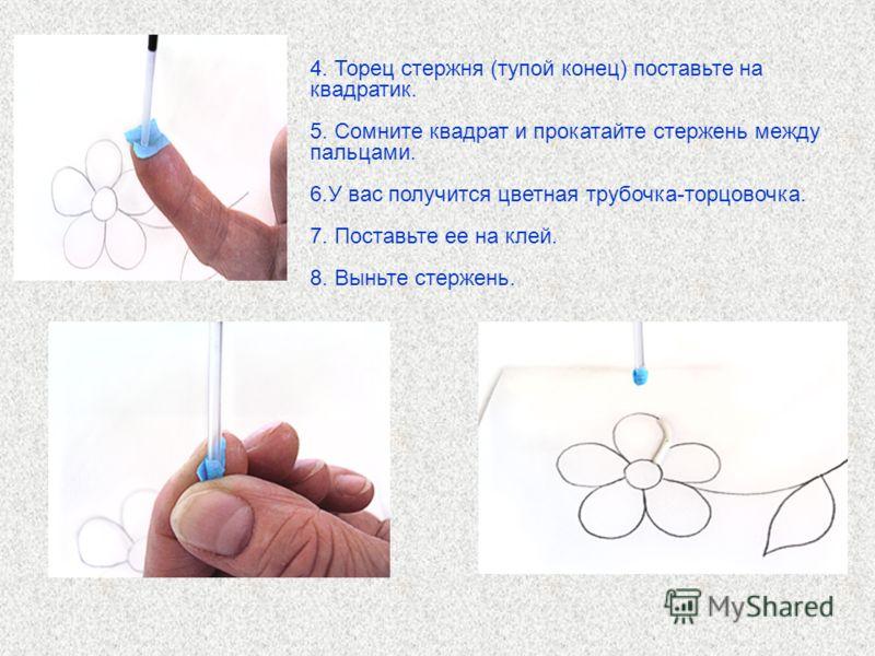 4. Торец стержня (тупой конец) поставьте на квадратик. 5. Сомните квадрат и прокатайте стержень между пальцами. 6.У вас получится цветная трубочка-торцовочка. 7. Поставьте ее на клей. 8. Выньте стержень.