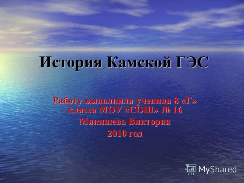 История Камской ГЭС Работу выполнила ученица 8 «Г» класса МОУ «СОШ» 16 Мякишева Виктория 2010 год
