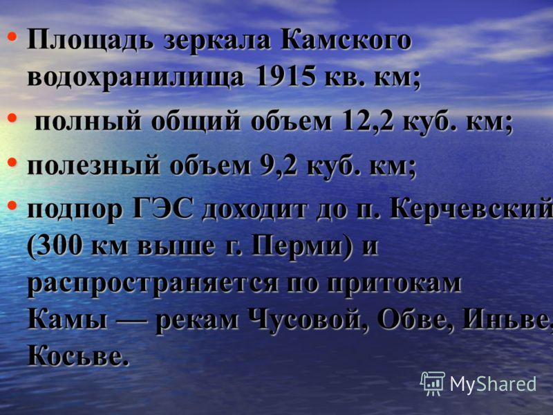 Площадь зеркала Камского водохранилища 1915 кв. км; Площадь зеркала Камского водохранилища 1915 кв. км; полный общий объем 12,2 куб. км; полный общий объем 12,2 куб. км; полезный объем 9,2 куб. км; полезный объем 9,2 куб. км; подпор ГЭС доходит до п.