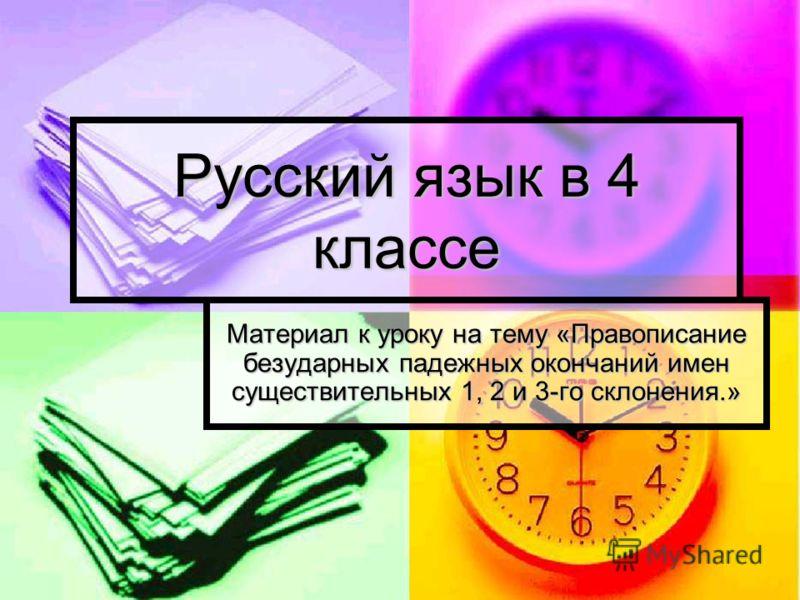 Русский язык в 4 классе Материал к уроку на тему «Правописание безударных падежных окончаний имен существительных 1, 2 и 3-го склонения.»