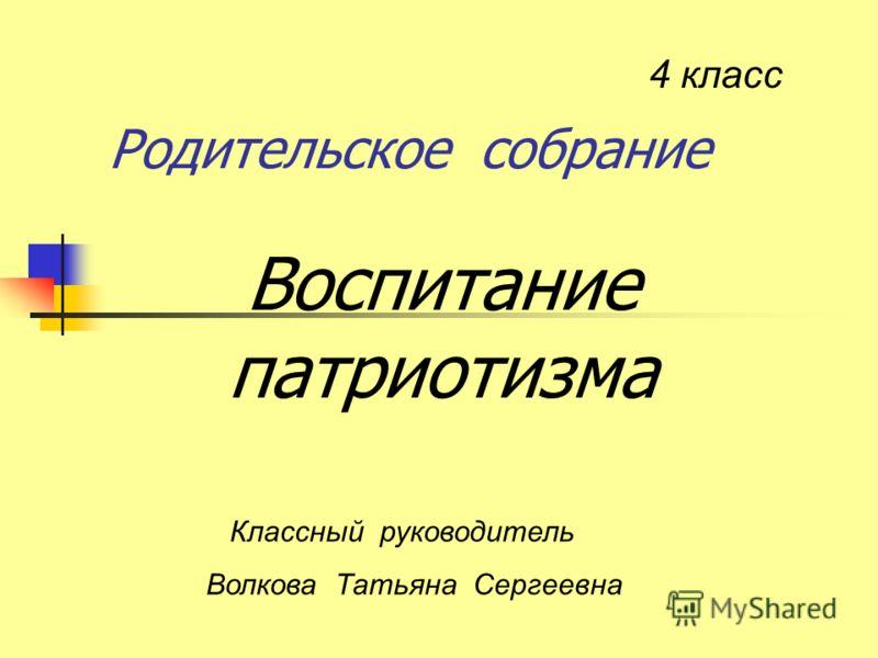 Родительское собрание Воспитание патриотизма 4 класс Классный руководитель Волкова Татьяна Сергеевна