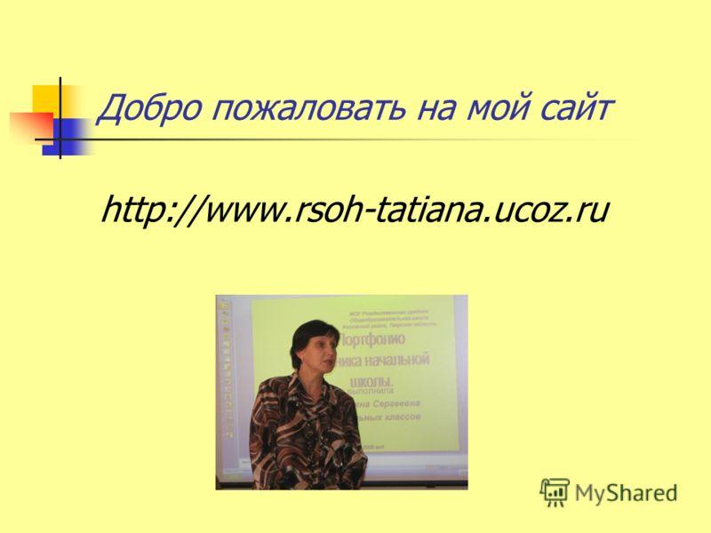Добро пожаловать на мой сайт http://www.rsoh-tatiana.ucoz.ru