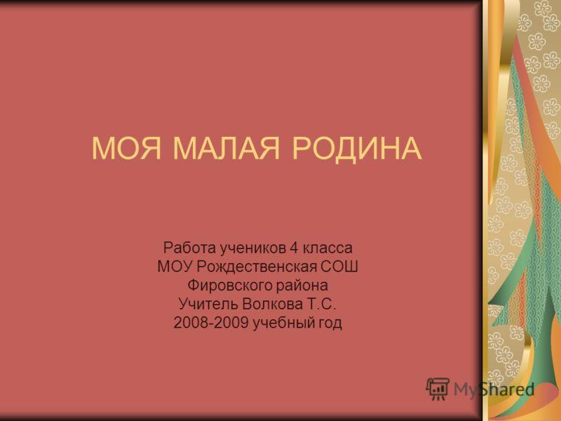 МОЯ МАЛАЯ РОДИНА Работа учеников 4 класса МОУ Рождественская СОШ Фировского района Учитель Волкова Т.С. 2008-2009 учебный год