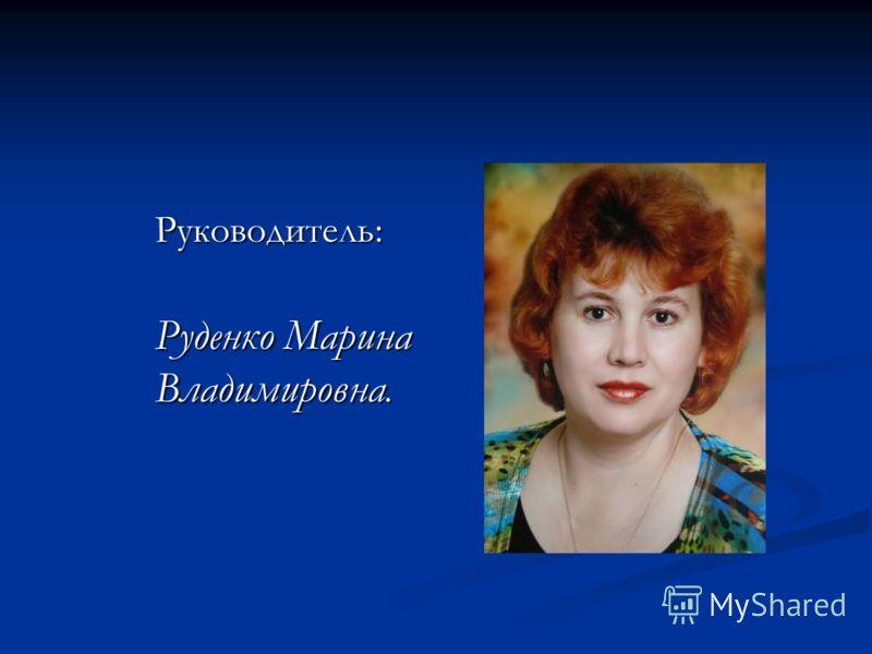 Руководитель: Руководитель: Руденко Марина Владимировна. Руденко Марина Владимировна.