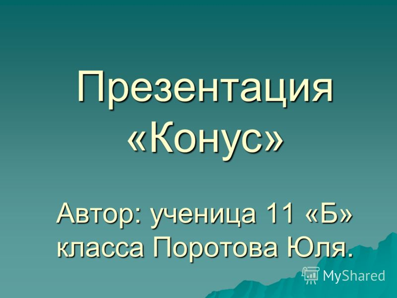 Презентация «Конус» Автор: ученица 11 «Б» класса Поротова Юля.