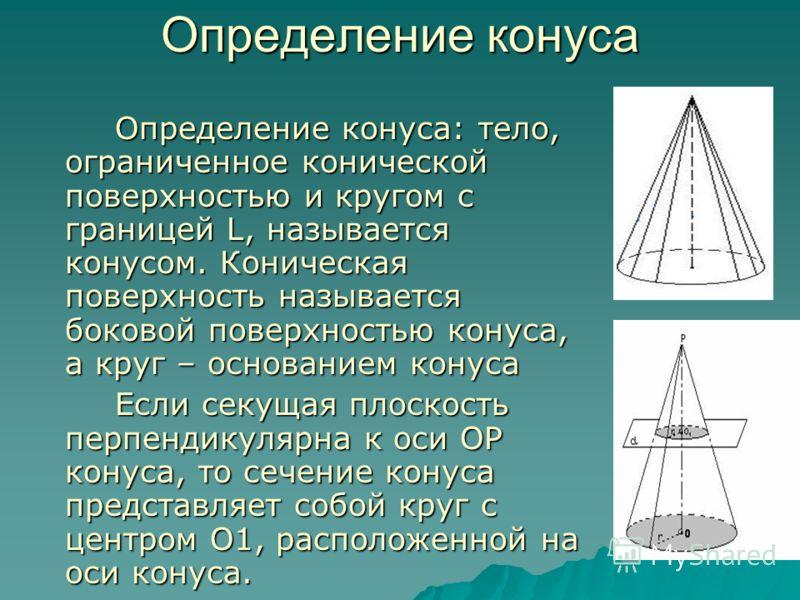 Определение конуса Определение конуса: тело, ограниченное конической поверхностью и кругом с границей L, называется конусом. Коническая поверхность называется боковой поверхностью конуса, а круг – основанием конуса Определение конуса: тело, ограничен