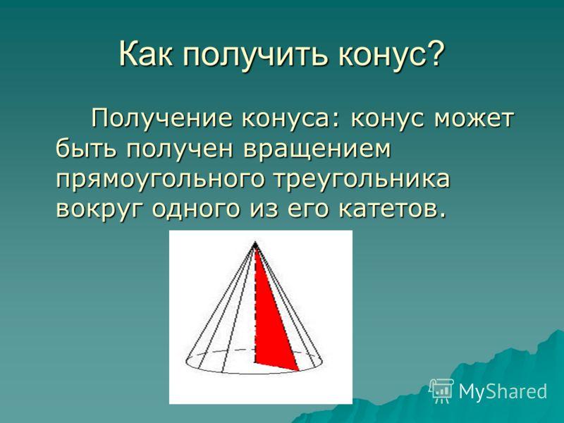 Как получить конус? Получение конуса: конус может быть получен вращением прямоугольного треугольника вокруг одного из его катетов. Получение конуса: конус может быть получен вращением прямоугольного треугольника вокруг одного из его катетов.