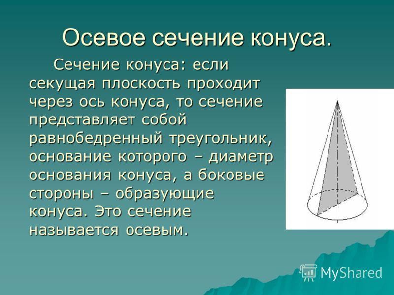 Осевое сечение конуса. Сечение конуса: если секущая плоскость проходит через ось конуса, то сечение представляет собой равнобедренный треугольник, основание которого – диаметр основания конуса, а боковые стороны – образующие конуса. Это сечение назыв