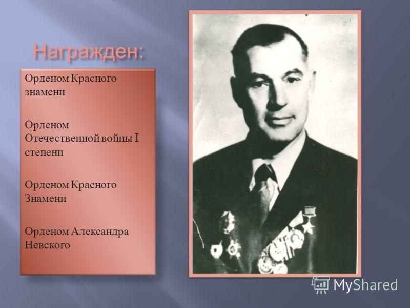 Награжден : Орденом Красного знамени Орденом Отечественной войны I степени Орденом Красного Знамени Орденом Александра Невского