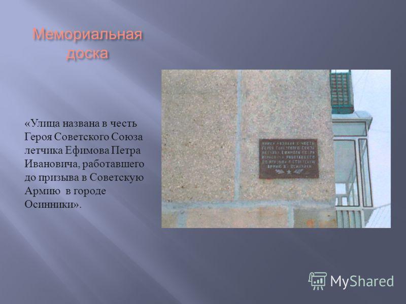 Мемориальная доска « Улица названа в честь Героя Советского Союза летчика Ефимова Петра Ивановича, работавшего до призыва в Советскую Армию в городе Осинники ».