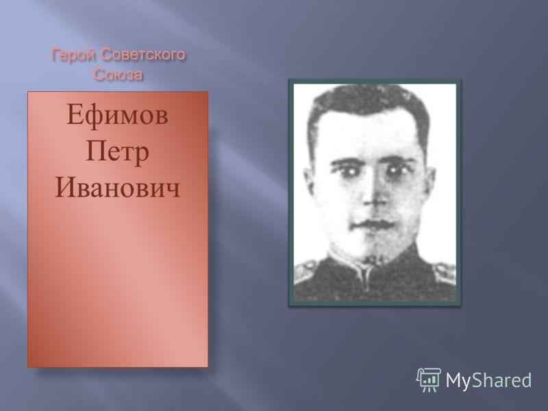Герой Советского Союза Ефимов Петр Иванович
