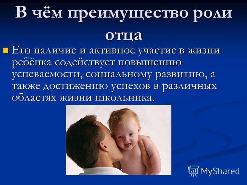 В чём преимущество роли отца Его наличие и активное участие в жизни ребёнка содействует повышению успеваемости, социальному развитию, а также достижению успехов в различных областях жизни школьника. Его наличие и активное участие в жизни ребёнка соде