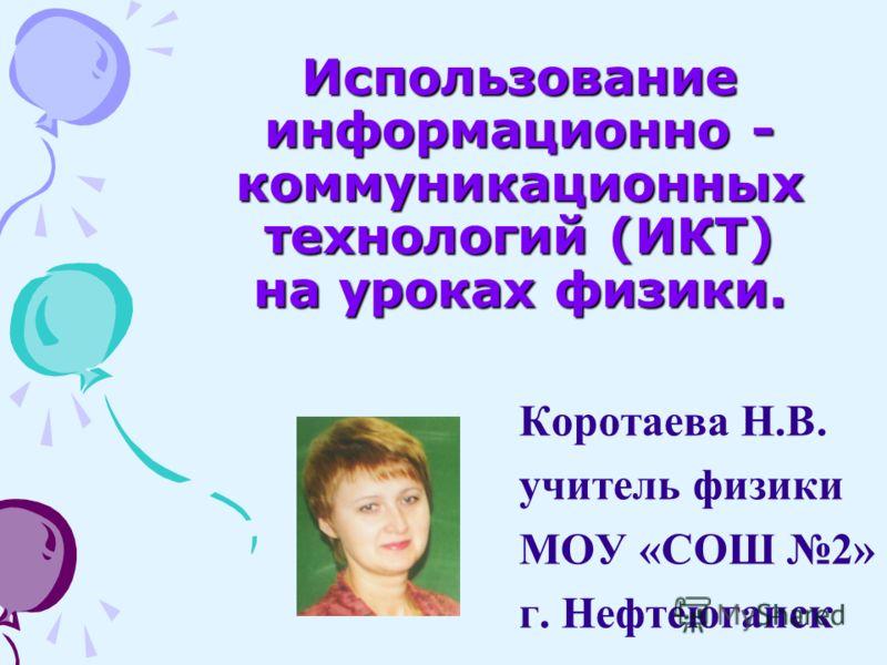 Использование информационно - коммуникационных технологий (ИКТ) на уроках физики. Коротаева Н.В. учитель физики МОУ «СОШ 2» г. Нефтеюганск