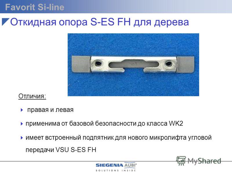 Favorit Si-line Отличия: правая и левая применима от базовой безопасности до класса WK2 имеет встроенный подпятник для нового микролифта угловой передачи VSU S-ES FH Откидная опора S-ES FH для дерева