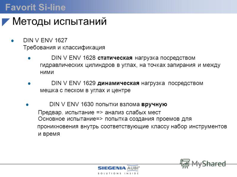 Favorit Si-line l DIN V ENV 1627 Требования и классификация DIN V ENV 1627 - 1630 Методы испытаний l DIN V ENV 1630 попытки взлома вручную Предвар. испытание => анализ слабых мест Основное испытание=> попытка создания проемов для проникновения внутрь