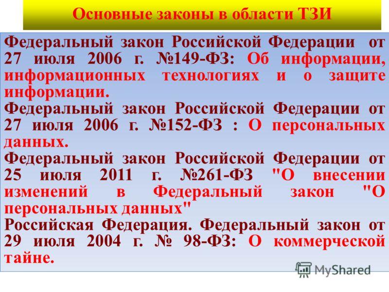 Основные законы в области ТЗИ Федеральный закон Российской Федерации от 27 июля 2006 г. 149-ФЗ: Об информации, информационных технологиях и о защите информации. Федеральный закон Российской Федерации от 27 июля 2006 г. 152-ФЗ : О персональных данных.