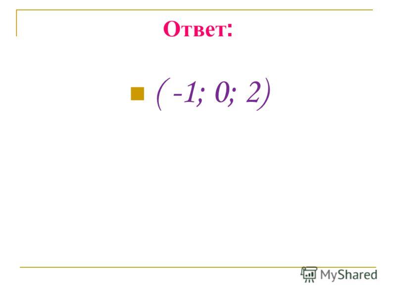 Ответ : ( -1; 0; 2)