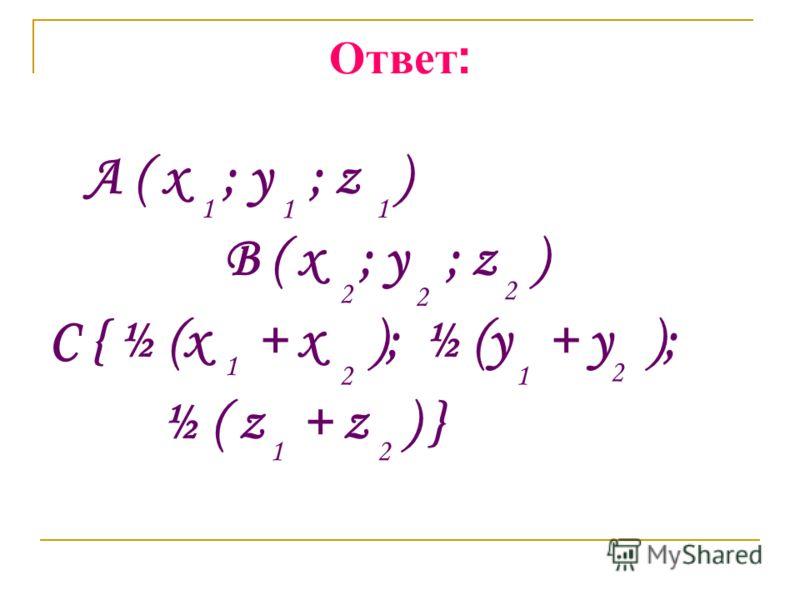 Ответ : A ( x ; y ; z ) B ( x ; y ; z ) C { ½ (x + x ); ½ (y + y ); ½ ( z + z ) } 1 1 1 2 2 2 1 21 2 12