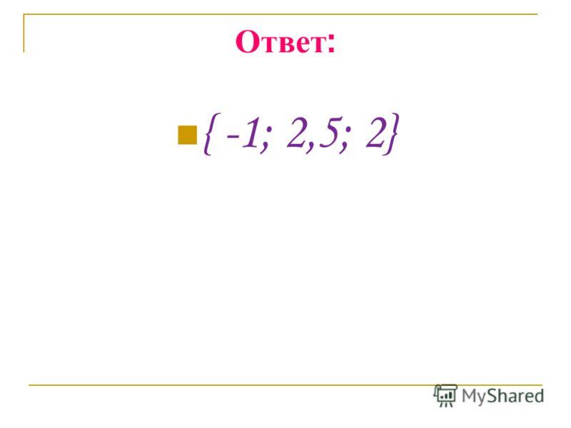 Ответ : { -1; 2,5; 2}