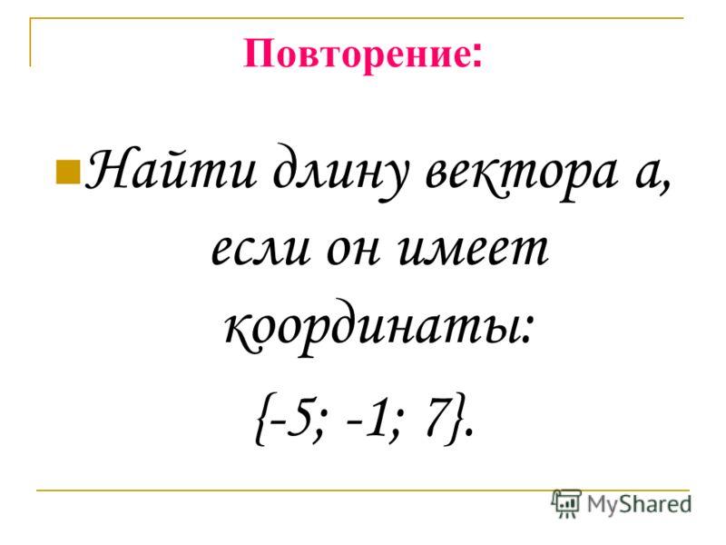 Повторение : Найти длину вектора а, если он имеет координаты: {-5; -1; 7}.