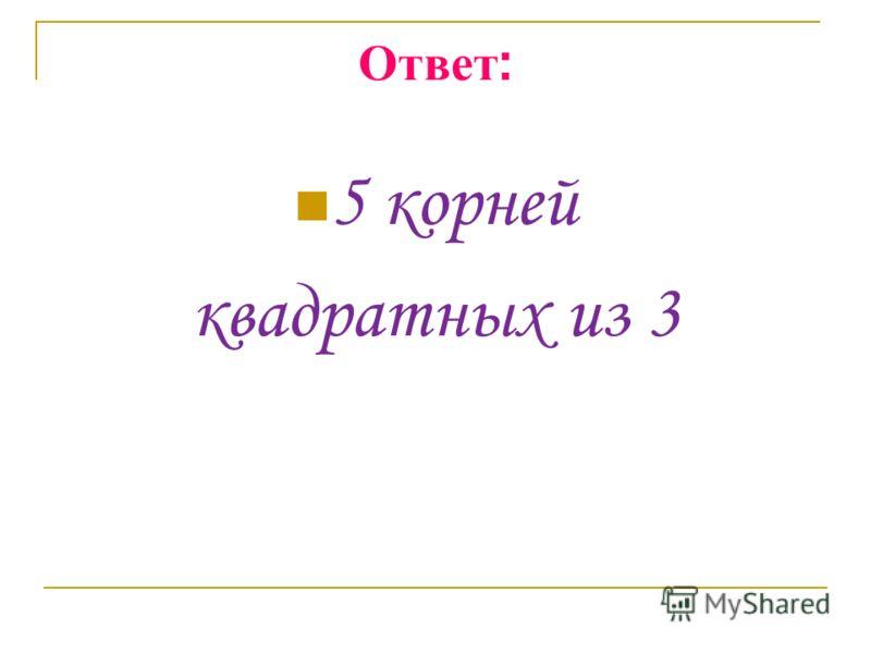 Ответ : 5 корней квадратных из 3