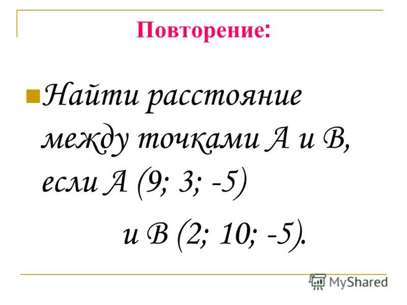 Повторение : Найти расстояние между точками А и В, если А (9; 3; -5) и В (2; 10; -5).