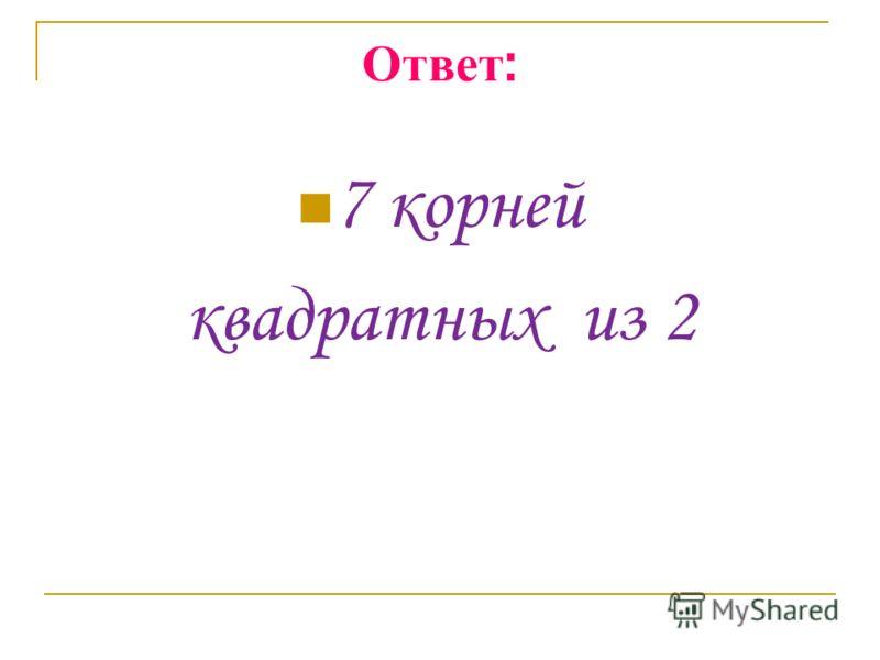 Ответ : 7 корней квадратных из 2