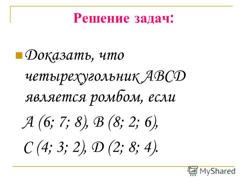 Решение задач : Доказать, что четырехугольник ABCD является ромбом, если A (6; 7; 8), B (8; 2; 6), C (4; 3; 2), D (2; 8; 4).