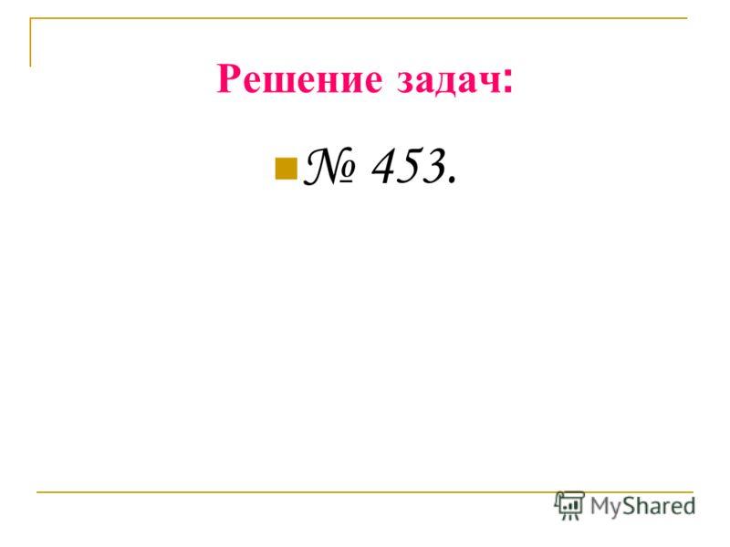 Решение задач : 453.