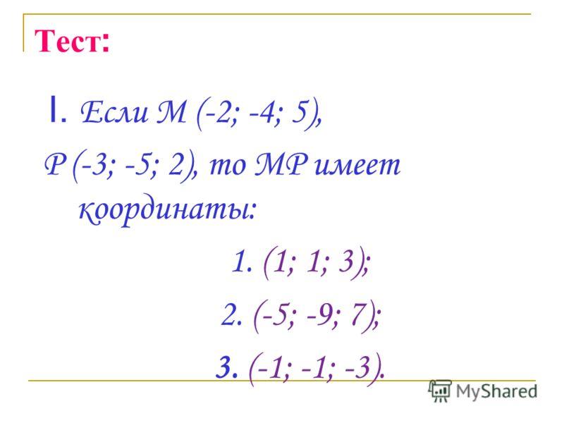 Тест : I. Если М (-2; -4; 5), Р (-3; -5; 2), то МР имеет координаты: 1. (1; 1; 3); 2. (-5; -9; 7); 3. (-1; -1; -3).