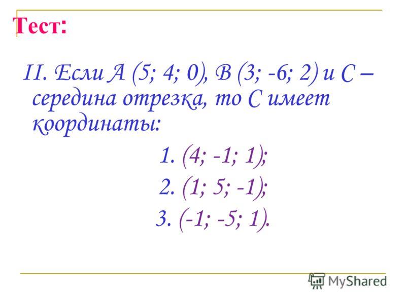 Тест : II. Если А (5; 4; 0), В (3; -6; 2) и С – середина отрезка, то С имеет координаты: 1. (4; -1; 1); 2. (1; 5; -1); 3. (-1; -5; 1).