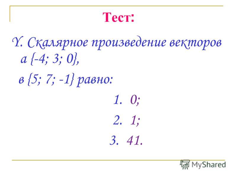 Тест : Y. Скалярное произведение векторов а {-4; 3; 0}, в {5; 7; -1} равно: 1. 0; 2. 1; 3. 41.