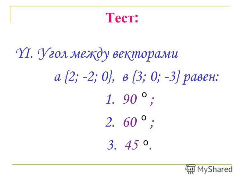 Тест : YI. Угол между векторами a {2; -2; 0}, в {3; 0; -3} равен: 1. 90 ; 2. 60 ; 3. 45. о о о
