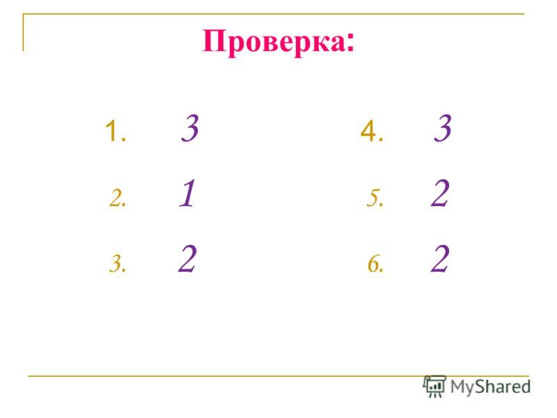 Проверка : 1. 3 2. 1 3. 2 4. 3 5. 2 6. 2
