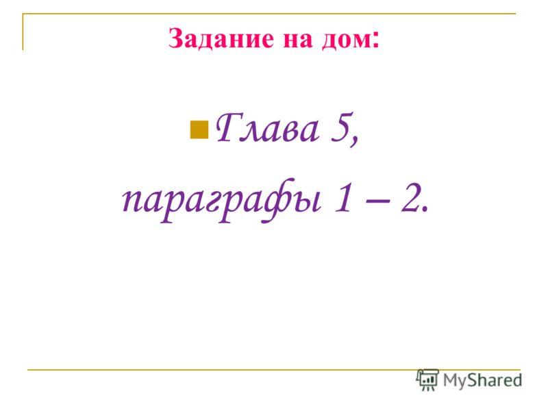 Задание на дом : Глава 5, параграфы 1 – 2.