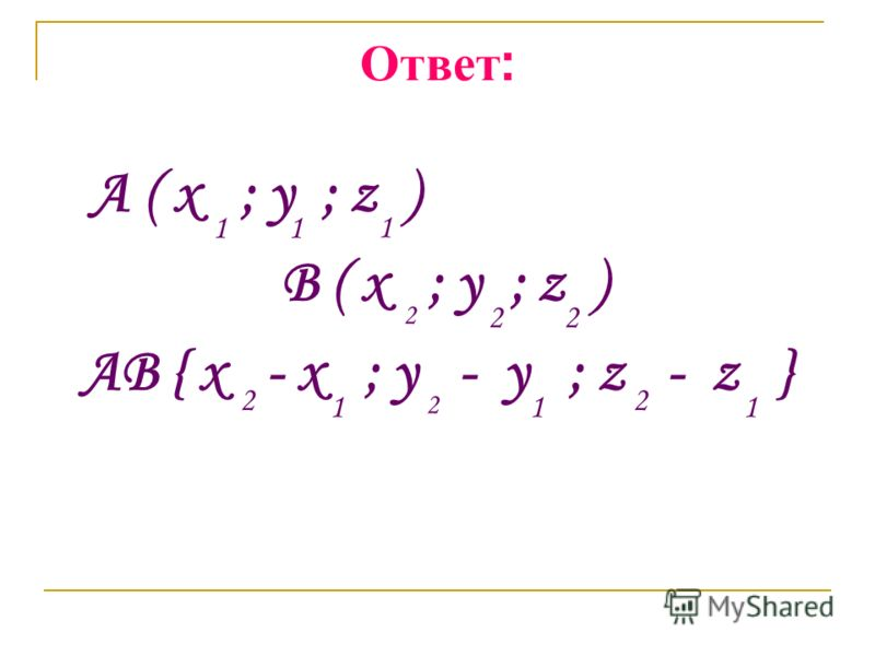 Ответ : A ( x ; y ; z ) B ( x ; y ; z ) AB { x - x ; y - y ; z - z } 11 2 2 1 2 1 2 1 1 2 2