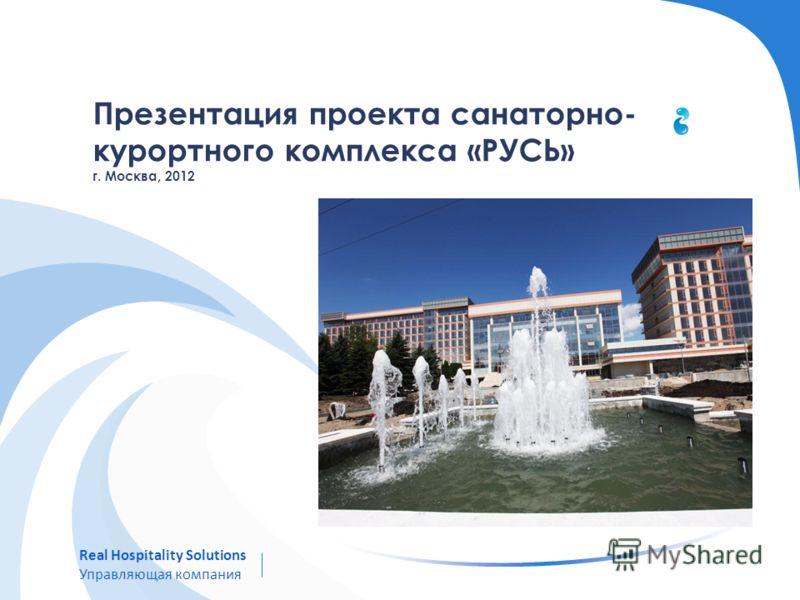Презентация проекта санаторно- курортного комплекса «РУСЬ» г. Москва, 2012 Real Hospitality Solutions Управляющая компания