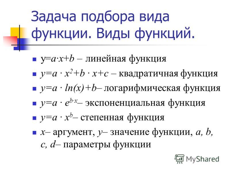 Задача подбора вида функции. Виды функций. y=ax+b – линейная функция y=a x 2 +b x+c – квадратичная функция y=a ln(x)+b– логарифмическая функция y=a e bx – экспоненциальная функция y=a x b – степенная функция x– аргумент, y– значение функции, a, b, c,