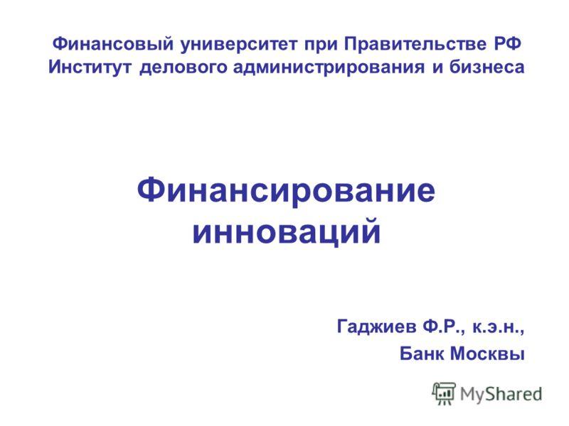 Финансирование инноваций Гаджиев Ф.Р., к.э.н., Банк Москвы Финансовый университет при Правительстве РФ Институт делового администрирования и бизнеса