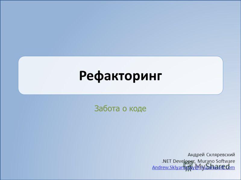 Рефакторинг Забота о коде Андрей Скляревский.NET Developer, Murano Software Andrew.Sklyarevsky@muranosoft.com