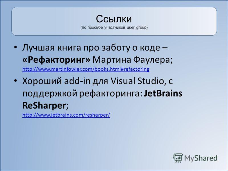 Ссылки (по просьбе участников user group) Лучшая книга про заботу о коде – «Рефакторинг» Мартина Фаулера; http://www.martinfowler.com/books.html#refactoring http://www.martinfowler.com/books.html#refactoring Хороший add-in для Visual Studio, с поддер