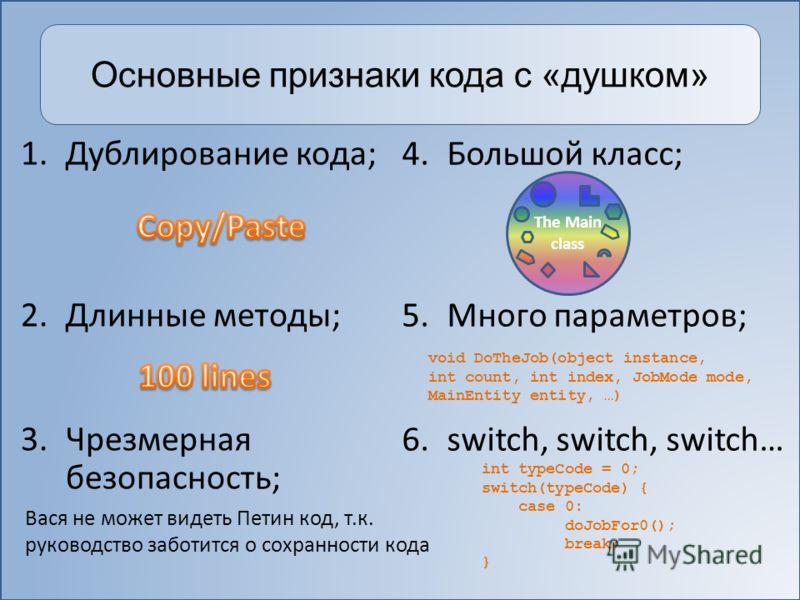 Основные признаки кода с «душком» 1.Дублирование кода; 2.Длинные методы; 3.Чрезмерная безопасность; 4.Большой класс; 5.Много параметров; 6.switch, switch, switch… void DoTheJob(object instance, int count, int index, JobMode mode, MainEntity entity, …