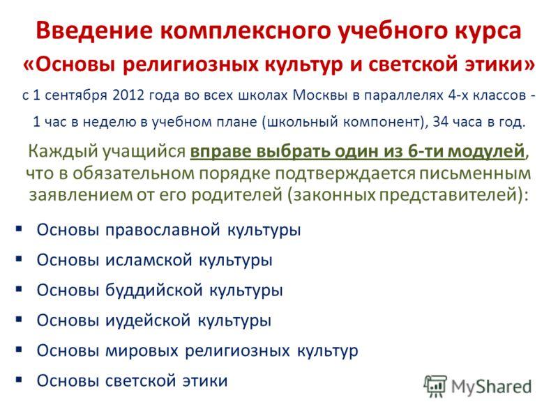 Введение комплексного учебного курса «Основы религиозных культур и светской этики» с 1 сентября 2012 года во всех школах Москвы в параллелях 4-х классов - 1 час в неделю в учебном плане (школьный компонент), 34 часа в год. Каждый учащийся вправе выбр
