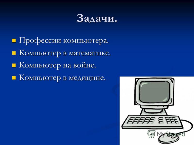 Задачи. Профессии компьютера. Профессии компьютера. Компьютер в математике. Компьютер в математике. Компьютер на войне. Компьютер на войне. Компьютер в медицине. Компьютер в медицине.